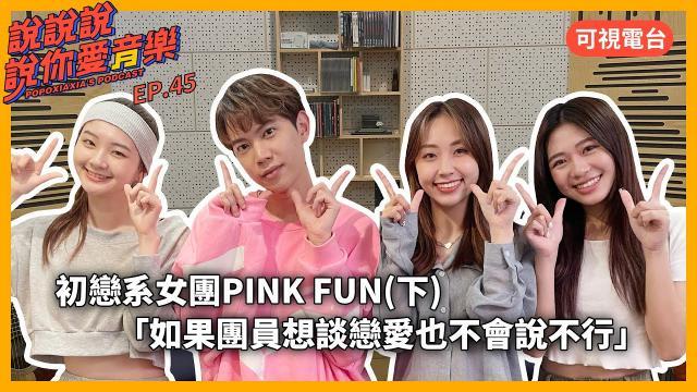 EP.45|[專訪] 初戀系女團 @PINK FUN (下)「如果團員想談戀愛也不會說不行」珮含/聖恩/Nicole
